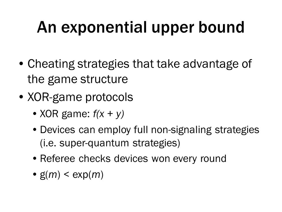 An exponential upper bound Cheating strategies that take advantage of the game structure XOR-game protocols XOR game: f(x + y) Devices can employ full non-signaling strategies (i.e.