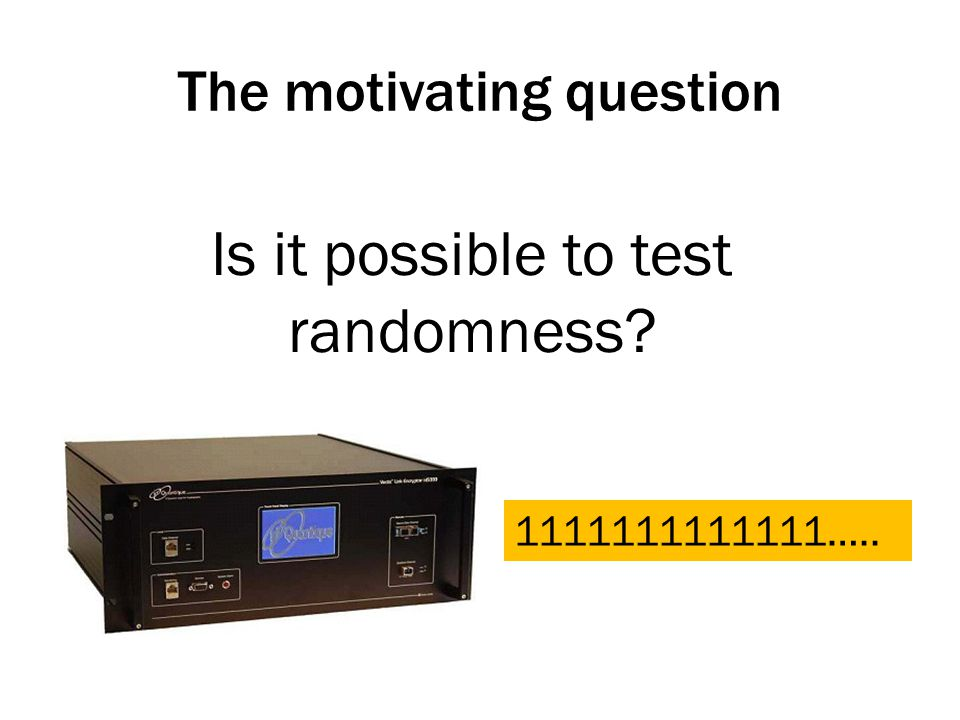 The motivating question Is it possible to test randomness 1111111111111…..