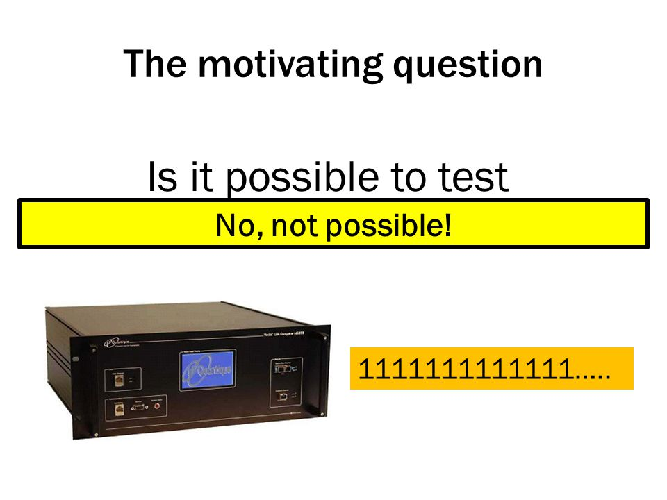 The motivating question Is it possible to test randomness 1111111111111….. No, not possible!