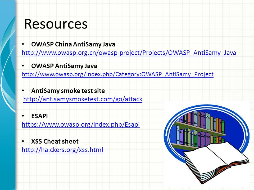 Resources OWASP China AntiSamy Java http://www.owasp.org.cn/owasp-project/Projects/OWASP_AntiSamy_Java OWASP AntiSamy Java http://www.owasp.org/index.php/Category:OWASP_AntiSamy_Project AntiSamy smoke test site http://antisamysmoketest.com/go/attack ESAPI https://www.owasp.org/index.php/Esapi XSS Cheat sheet http://ha.ckers.org/xss.html
