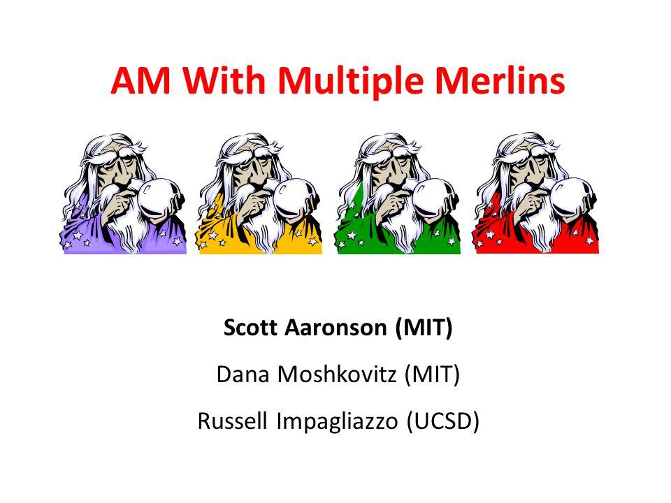 AM With Multiple Merlins Scott Aaronson MIT Scott Aaronson (MIT) Dana Moshkovitz (MIT) Russell Impagliazzo (UCSD)