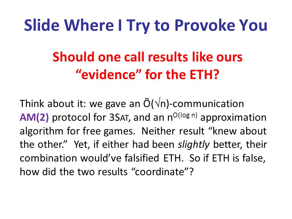 Slide Where I Try to Provoke You Think about it: we gave an Õ(  n)-communication AM(2) protocol for 3S AT, and an n O(log n) approximation algorithm for free games.