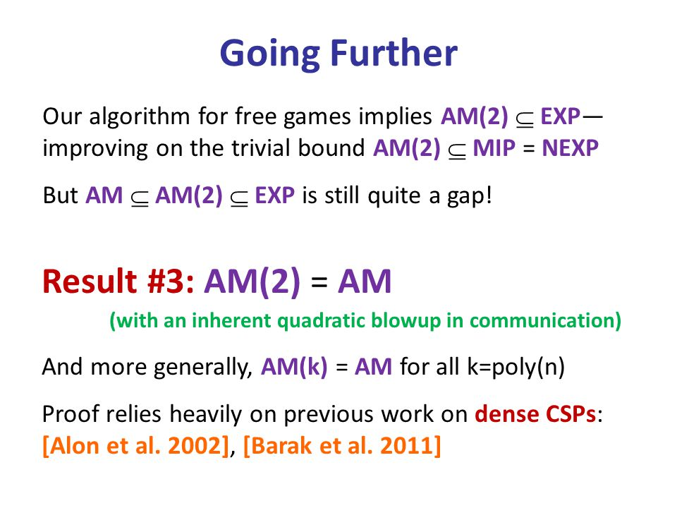 Going Further Our algorithm for free games implies AM(2)  EXP— improving on the trivial bound AM(2)  MIP = NEXP But AM  AM(2)  EXP is still quite a gap.