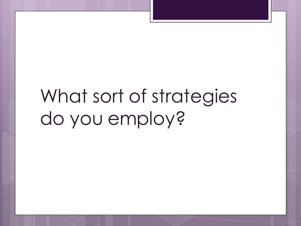 What sort of strategies do you employ?