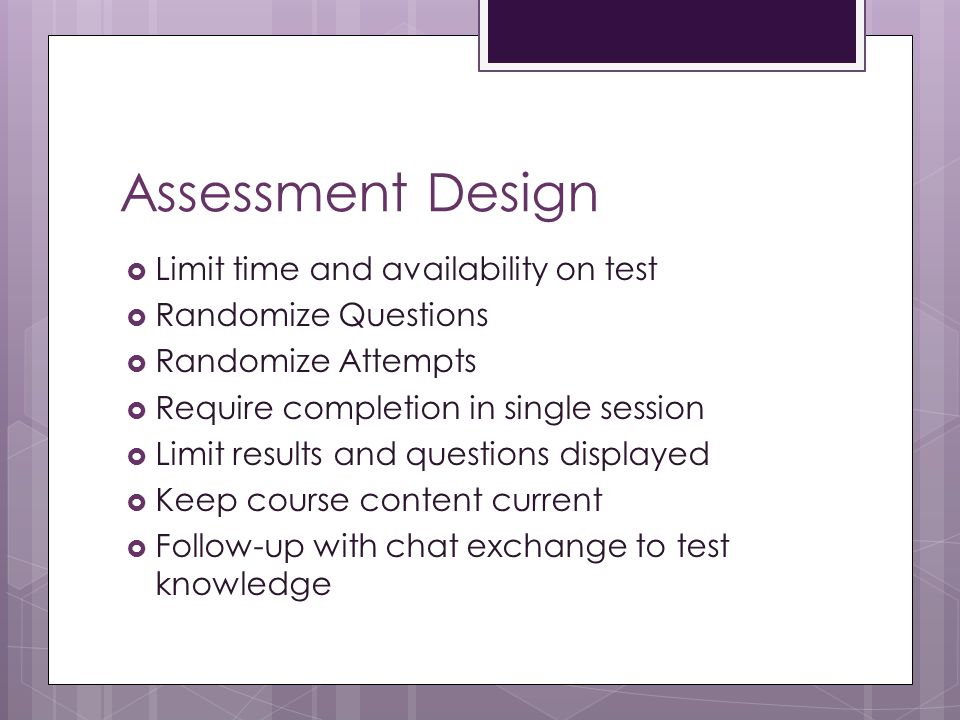 Assessment Design  Limit time and availability on test  Randomize Questions  Randomize Attempts  Require completion in single session  Limit results and questions displayed  Keep course content current  Follow-up with chat exchange to test knowledge