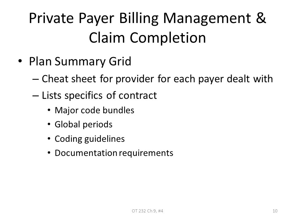 Private Payer Billing Management & Claim Completion Plan Summary Grid – Cheat sheet for provider for each payer dealt with – Lists specifics of contract Major code bundles Global periods Coding guidelines Documentation requirements OT 232 Ch 9, #410