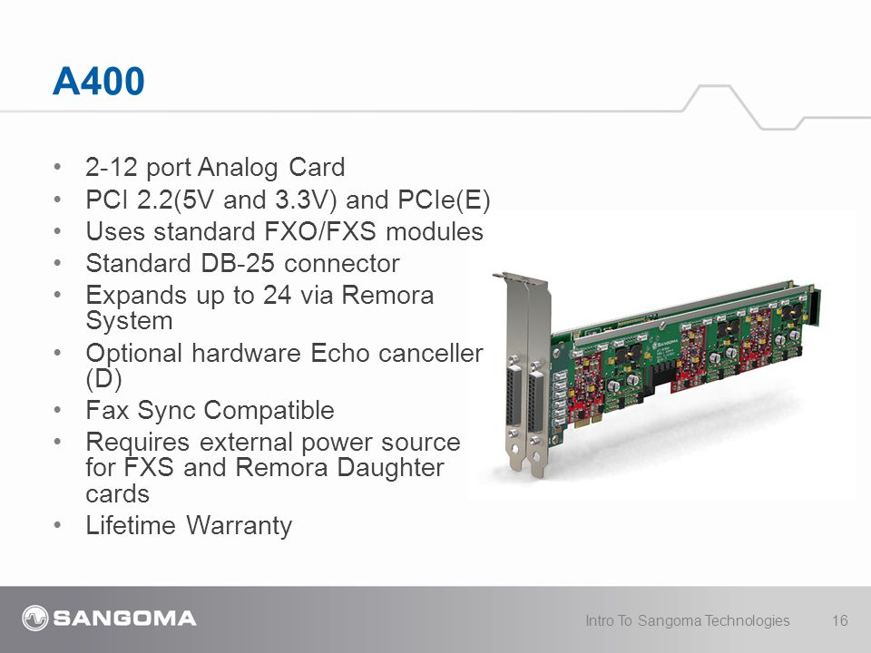 A400 2-12 port Analog Card PCI 2.2(5V and 3.3V) and PCIe(E) Uses standard FXO/FXS modules Standard DB-25 connector Expands up to 24 via Remora System Optional hardware Echo canceller (D) Fax Sync Compatible Requires external power source for FXS and Remora Daughter cards Lifetime Warranty Intro To Sangoma Technologies16