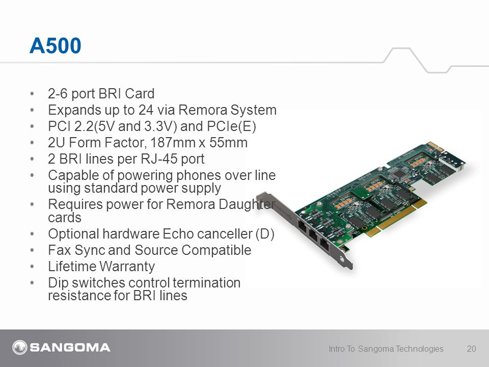 A500 2-6 port BRI Card Expands up to 24 via Remora System PCI 2.2(5V and 3.3V) and PCIe(E) 2U Form Factor, 187mm x 55mm 2 BRI lines per RJ-45 port Capable of powering phones over line using standard power supply Requires power for Remora Daughter cards Optional hardware Echo canceller (D) Fax Sync and Source Compatible Lifetime Warranty Dip switches control termination resistance for BRI lines Intro To Sangoma Technologies20
