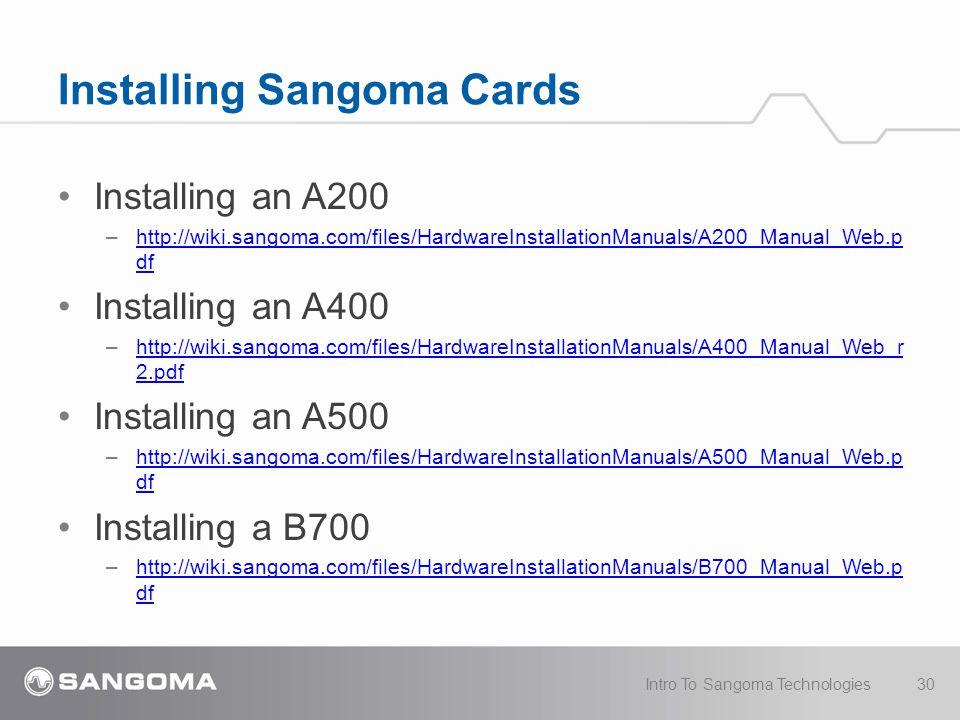 Installing an A200 –http://wiki.sangoma.com/files/HardwareInstallationManuals/A200_Manual_Web.p dfhttp://wiki.sangoma.com/files/HardwareInstallationManuals/A200_Manual_Web.p df Installing an A400 –http://wiki.sangoma.com/files/HardwareInstallationManuals/A400_Manual_Web_r 2.pdfhttp://wiki.sangoma.com/files/HardwareInstallationManuals/A400_Manual_Web_r 2.pdf Installing an A500 –http://wiki.sangoma.com/files/HardwareInstallationManuals/A500_Manual_Web.p dfhttp://wiki.sangoma.com/files/HardwareInstallationManuals/A500_Manual_Web.p df Installing a B700 –http://wiki.sangoma.com/files/HardwareInstallationManuals/B700_Manual_Web.p dfhttp://wiki.sangoma.com/files/HardwareInstallationManuals/B700_Manual_Web.p df Installing Sangoma Cards 30Intro To Sangoma Technologies