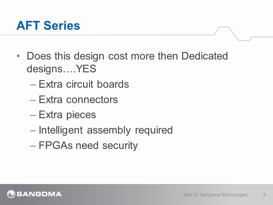 AFT Series 9Intro To Sangoma Technologies BUT… –Lower support costs One PCI or PCIe interface for 30+ cards Modularity makes troubleshooting easier –Lower maintenance costs If 1 section breaks, the other sections are re- usable –Lower cost of stocking cards Shared circuit boards = more boards per manufacturing run
