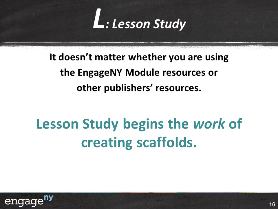 L : Lesson Study It doesn't matter whether you are using the EngageNY Module resources or other publishers' resources. Lesson Study begins the work of