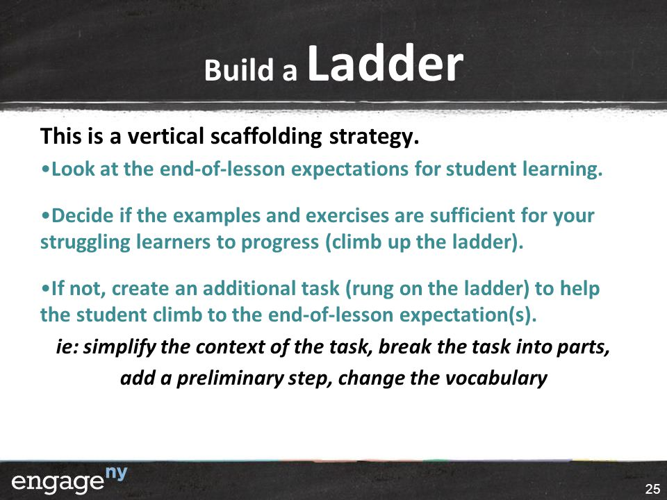 Build a Ladder This is a vertical scaffolding strategy. Look at the end-of-lesson expectations for student learning. Decide if the examples and exerci