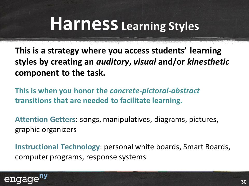 Harness Learning Styles This is a strategy where you access students' learning styles by creating an auditory, visual and/or kinesthetic component to