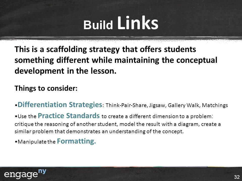 Build Links This is a scaffolding strategy that offers students something different while maintaining the conceptual development in the lesson.