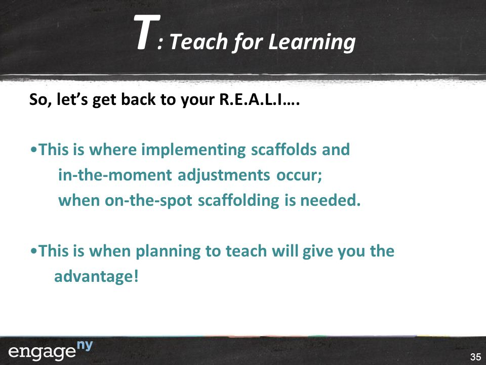 T : Teach for Learning So, let's get back to your R.E.A.L.I…. This is where implementing scaffolds and in-the-moment adjustments occur; when on-the-sp