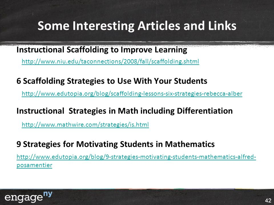 Some Interesting Articles and Links Instructional Scaffolding to Improve Learning http://www.niu.edu/taconnections/2008/fall/scaffolding.shtml 6 Scaffolding Strategies to Use With Your Students http://www.edutopia.org/blog/scaffolding-lessons-six-strategies-rebecca-alber Instructional Strategies in Math including Differentiation http://www.mathwire.com/strategies/is.html 9 Strategies for Motivating Students in Mathematics http://www.edutopia.org/blog/9-strategies-motivating-students-mathematics-alfred- posamentier 42