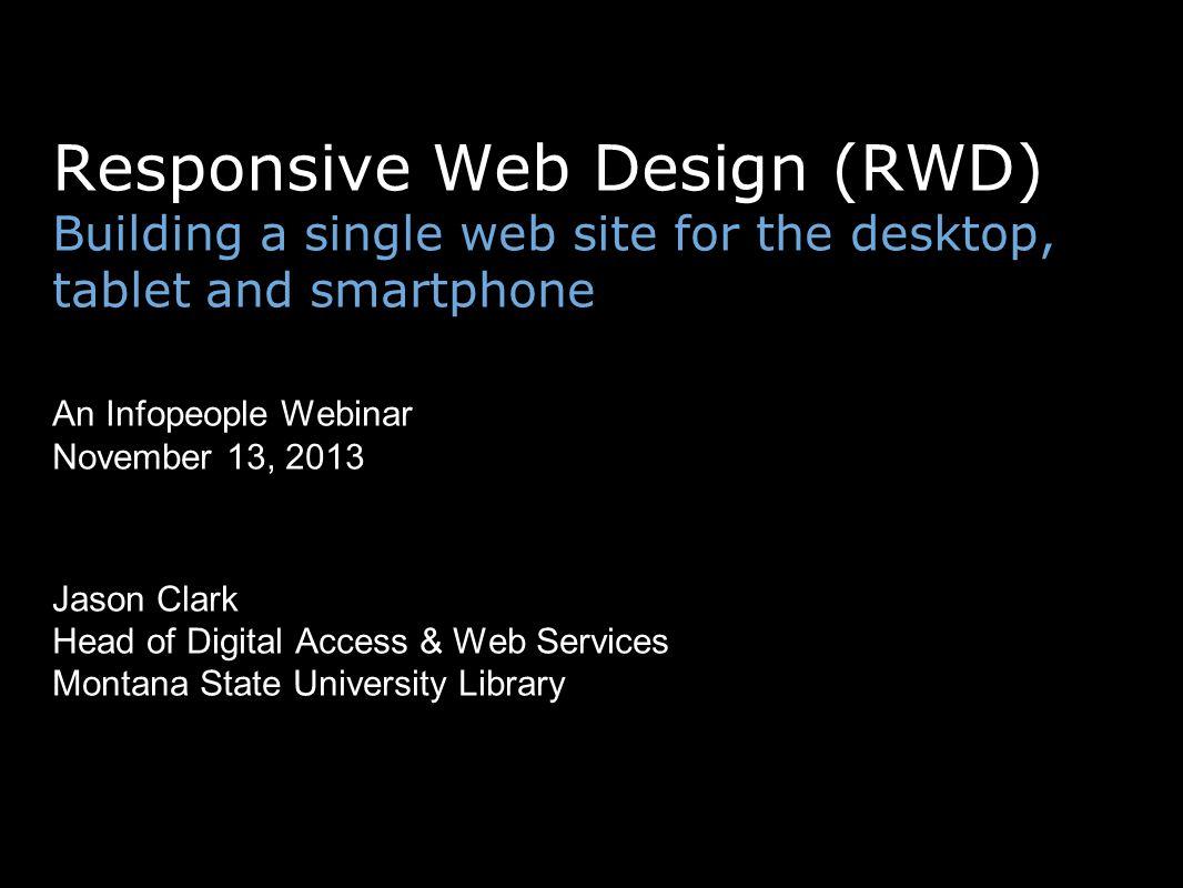 Responsive Web Design (RWD) Building a single web site for the desktop, tablet and smartphone An Infopeople Webinar November 13, 2013 Jason Clark Head