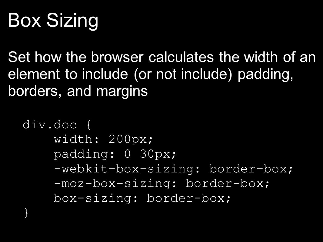 Box Sizing Set how the browser calculates the width of an element to include (or not include) padding, borders, and margins div.doc { width: 200px; padding: 0 30px; -webkit-box-sizing: border-box; -moz-box-sizing: border-box; box-sizing: border-box; }