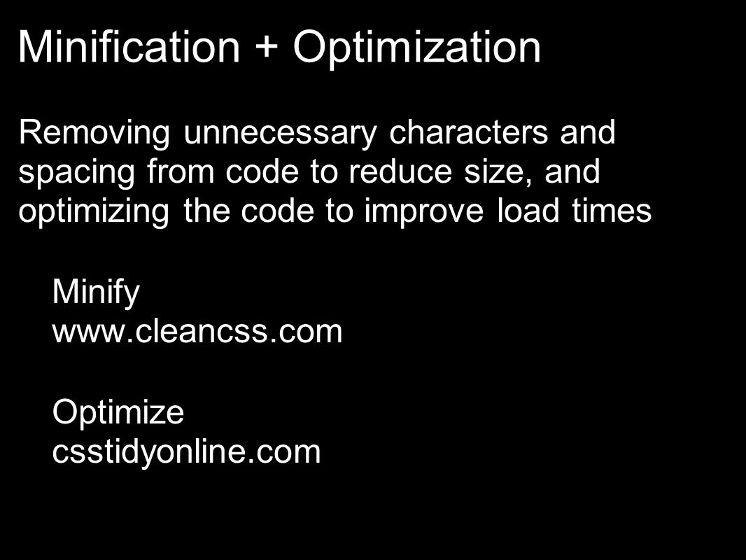 Minification + Optimization Removing unnecessary characters and spacing from code to reduce size, and optimizing the code to improve load times Minify www.cleancss.com Optimize csstidyonline.com stidyonline.com/