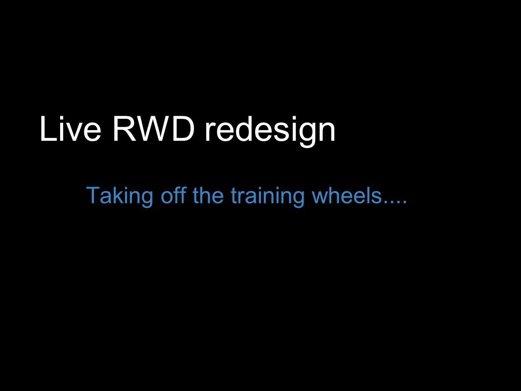 Live RWD redesign Taking off the training wheels....