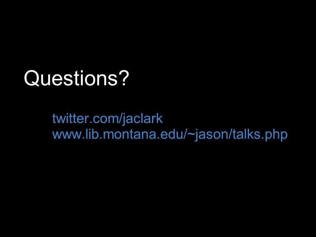 Questions twitter.com/jaclark www.lib.montana.edu/~jason/talks.php