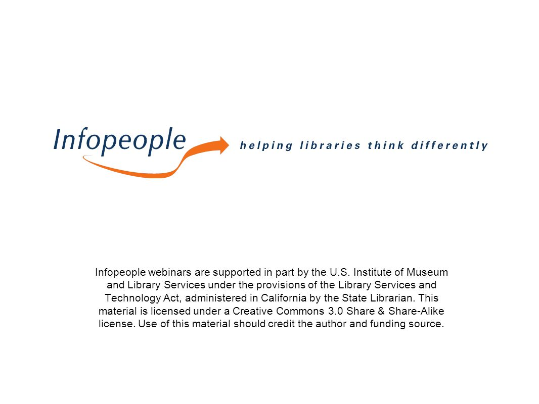 Infopeople webinars are supported in part by the U.S. Institute of Museum and Library Services under the provisions of the Library Services and Techno