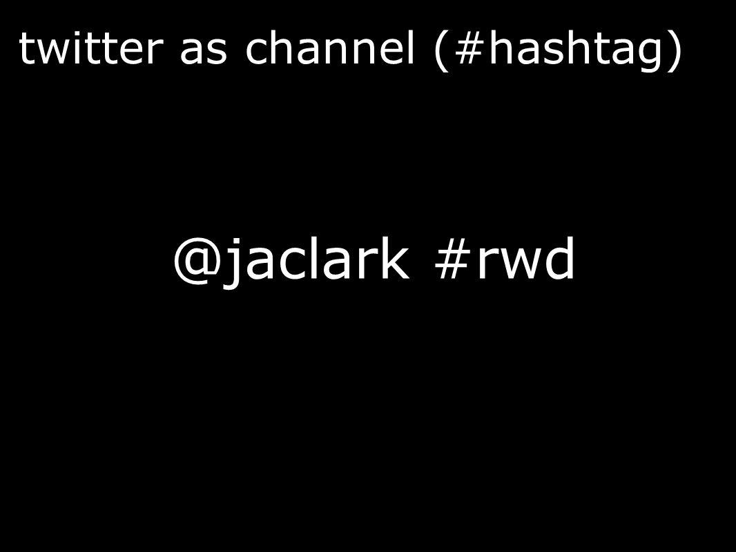 twitter as channel (#hashtag) @jaclark #rwd