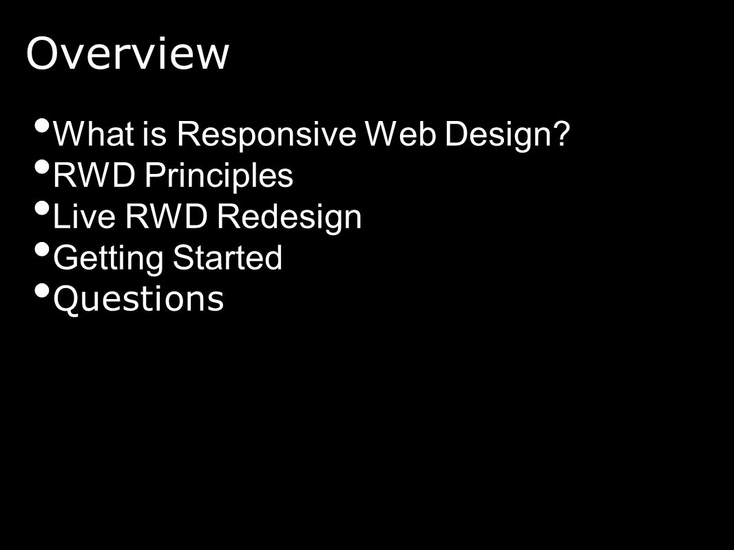 Overview What is Responsive Web Design? RWD Principles Live RWD Redesign Getting Started Questions