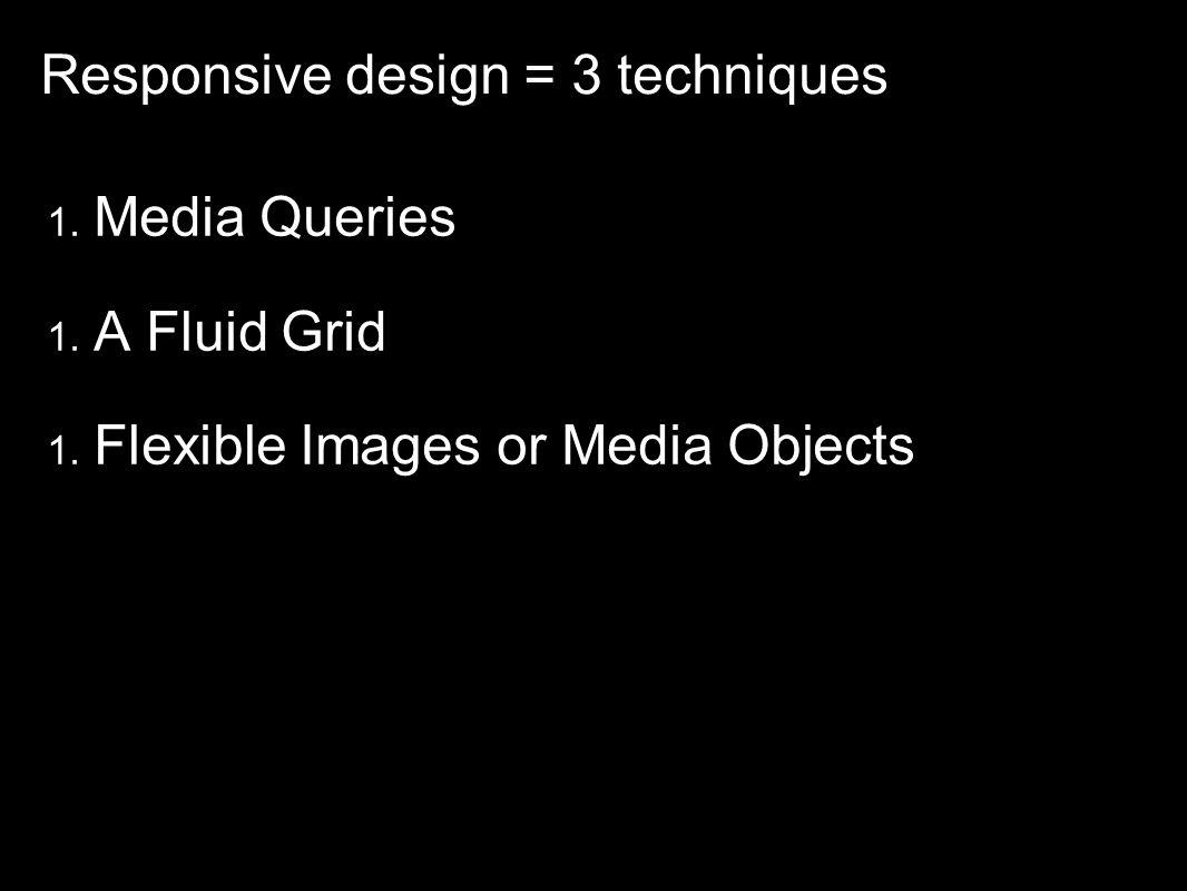 Responsive design = 3 techniques 1. Media Queries 1. A Fluid Grid 1. Flexible Images or Media Objects