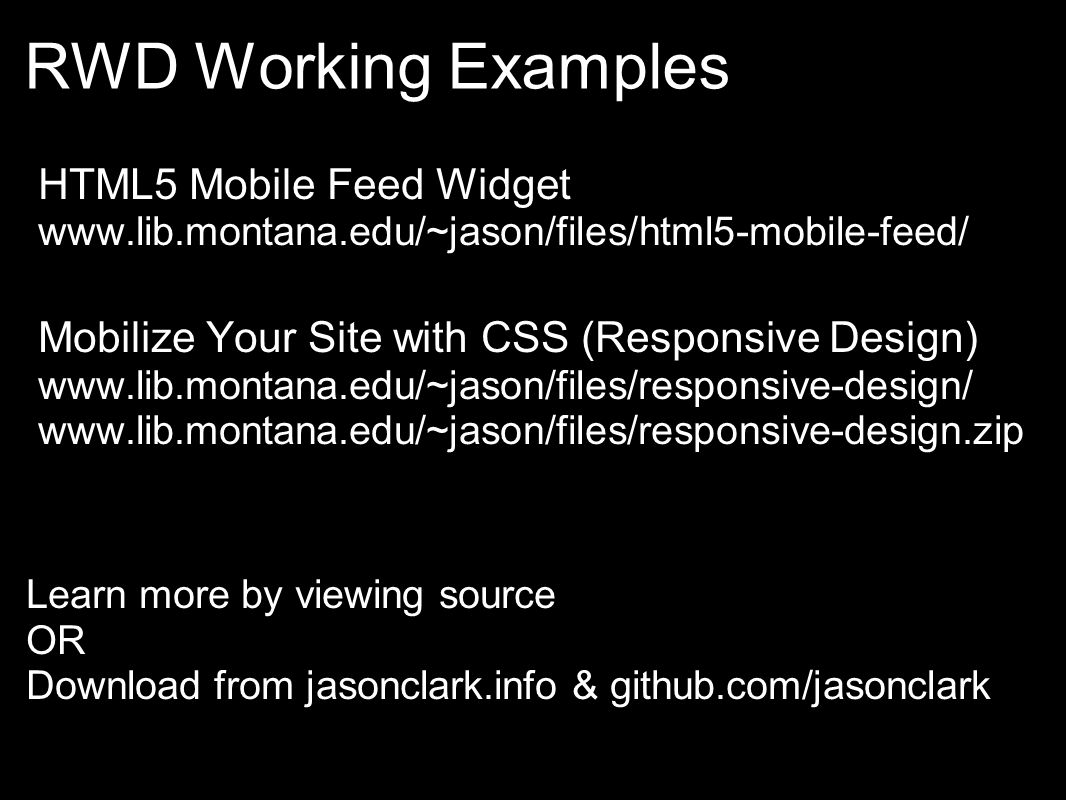 RWD Working Examples HTML5 Mobile Feed Widget www.lib.montana.edu/~jason/files/html5-mobile-feed/ Mobilize Your Site with CSS (Responsive Design) www.lib.montana.edu/~jason/files/responsive-design/ www.lib.montana.edu/~jason/files/responsive-design.zip Learn more by viewing source OR Download from jasonclark.info & github.com/jasonclark
