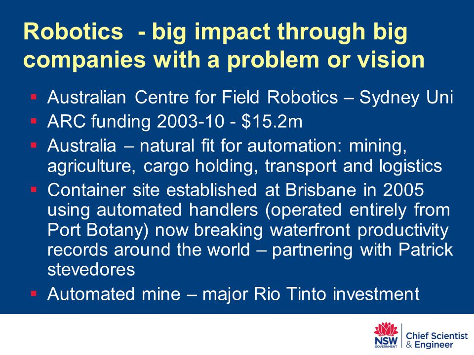 Robotics - big impact through big companies with a problem or vision  Australian Centre for Field Robotics – Sydney Uni  ARC funding 2003-10 - $15.2m  Australia – natural fit for automation: mining, agriculture, cargo holding, transport and logistics  Container site established at Brisbane in 2005 using automated handlers (operated entirely from Port Botany) now breaking waterfront productivity records around the world – partnering with Patrick stevedores  Automated mine – major Rio Tinto investment