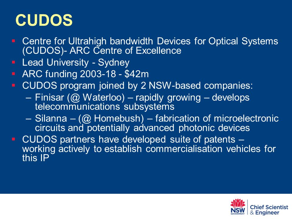 CUDOS  Centre for Ultrahigh bandwidth Devices for Optical Systems (CUDOS)- ARC Centre of Excellence  Lead University - Sydney  ARC funding 2003-18 - $42m  CUDOS program joined by 2 NSW-based companies: –Finisar (@ Waterloo) – rapidly growing – develops telecommunications subsystems –Silanna – (@ Homebush) – fabrication of microelectronic circuits and potentially advanced photonic devices  CUDOS partners have developed suite of patents – working actively to establish commercialisation vehicles for this IP