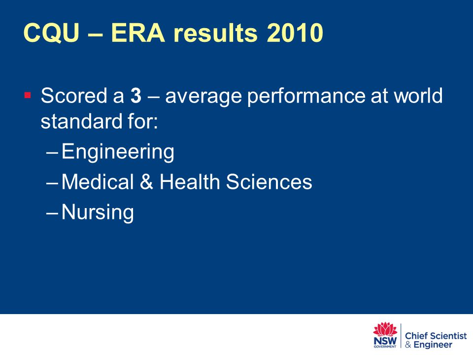 CQU – ERA results 2010  Scored a 3 – average performance at world standard for: –Engineering –Medical & Health Sciences –Nursing