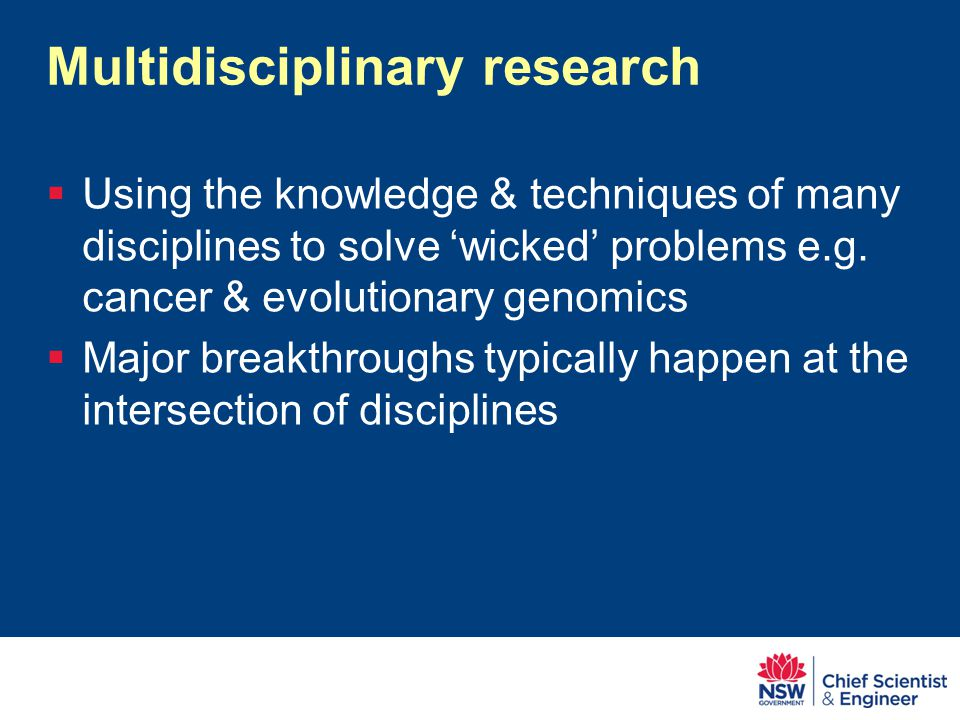 Multidisciplinary research  Using the knowledge & techniques of many disciplines to solve 'wicked' problems e.g.