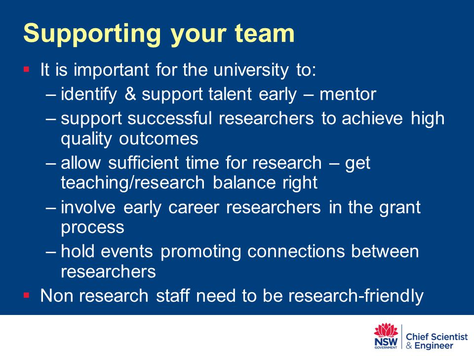 Supporting your team  It is important for the university to: –identify & support talent early – mentor –support successful researchers to achieve high quality outcomes –allow sufficient time for research – get teaching/research balance right –involve early career researchers in the grant process –hold events promoting connections between researchers  Non research staff need to be research-friendly