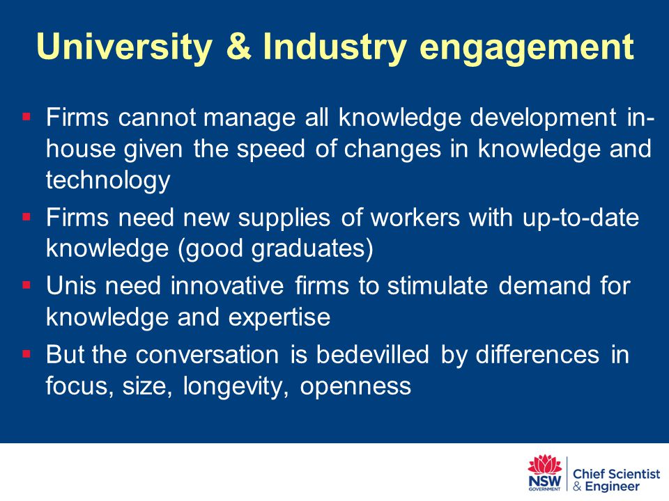 University & Industry engagement  Firms cannot manage all knowledge development in- house given the speed of changes in knowledge and technology  Firms need new supplies of workers with up-to-date knowledge (good graduates)  Unis need innovative firms to stimulate demand for knowledge and expertise  But the conversation is bedevilled by differences in focus, size, longevity, openness