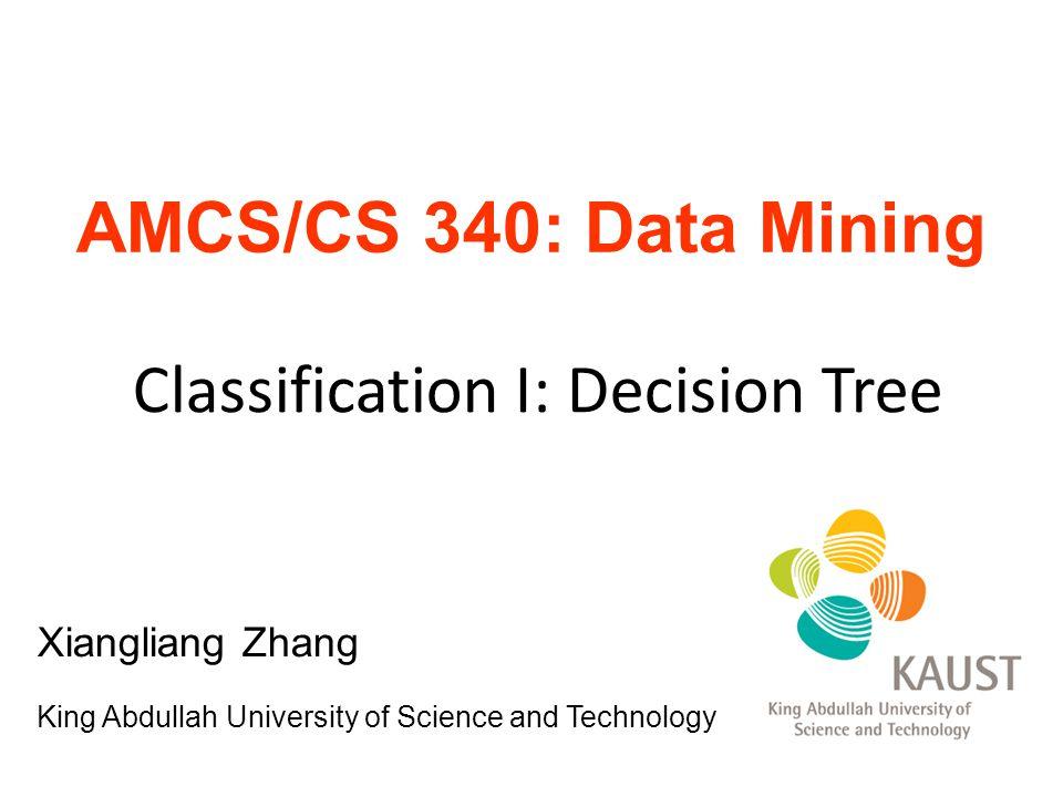 AMCS/CS 340: Data Mining Classification I: Decision Tree Xiangliang Zhang King Abdullah University of Science and Technology