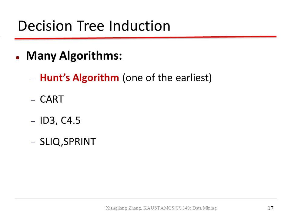 17 Decision Tree Induction Many Algorithms:  Hunt's Algorithm (one of the earliest)  CART  ID3, C4.5  SLIQ,SPRINT Xiangliang Zhang, KAUST AMCS/CS