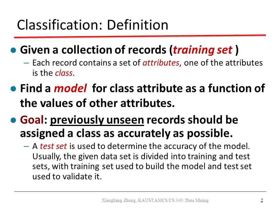 2 Classification: Definition Given a collection of records (training set ) – Each record contains a set of attributes, one of the attributes is the cl