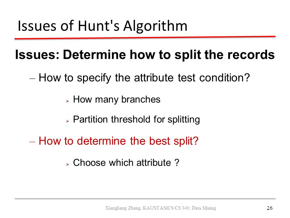 26 Issues of Hunt's Algorithm Issues: Determine how to split the records – How to specify the attribute test condition?  How many branches  Partitio