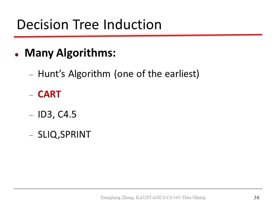 36 Decision Tree Induction Many Algorithms:  Hunt's Algorithm (one of the earliest)  CART  ID3, C4.5  SLIQ,SPRINT Xiangliang Zhang, KAUST AMCS/CS