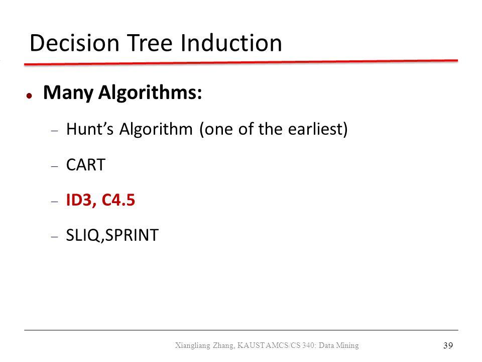 39 Decision Tree Induction Many Algorithms:  Hunt's Algorithm (one of the earliest)  CART  ID3, C4.5  SLIQ,SPRINT Xiangliang Zhang, KAUST AMCS/CS