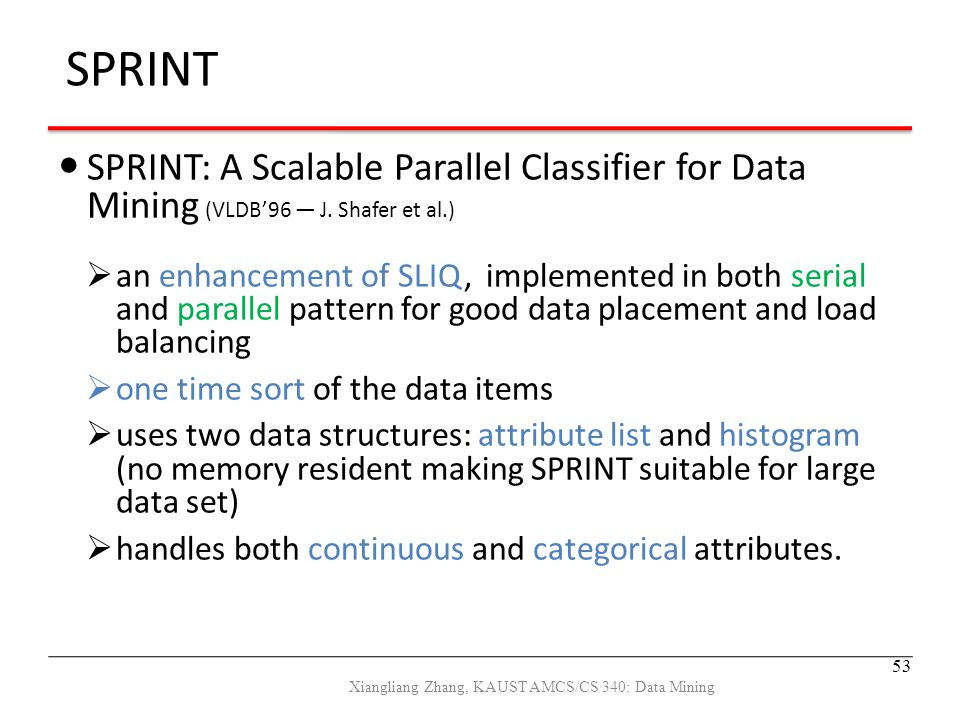 SPRINT: A Scalable Parallel Classifier for Data Mining (VLDB'96 — J. Shafer et al.)  an enhancement of SLIQ, implemented in both serial and parallel