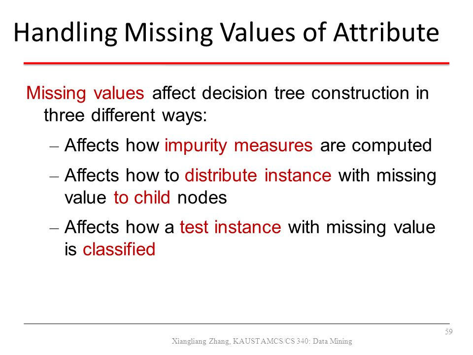 Missing values affect decision tree construction in three different ways: – Affects how impurity measures are computed – Affects how to distribute ins