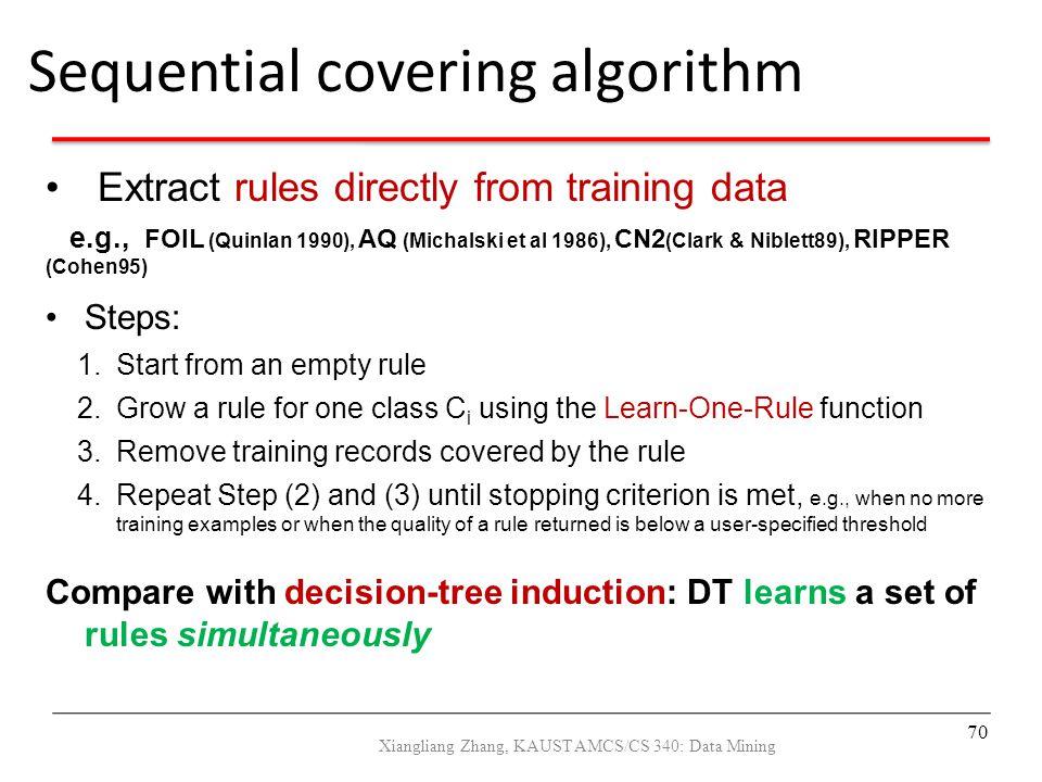 Extract rules directly from training data e.g., FOIL (Quinlan 1990), AQ (Michalski et al 1986), CN2 (Clark & Niblett89), RIPPER (Cohen95) Steps: 1.Sta