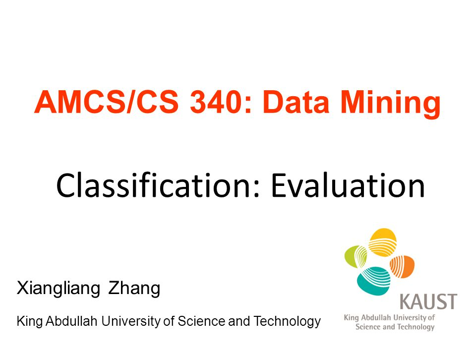 AMCS/CS 340: Data Mining Classification: Evaluation Xiangliang Zhang King Abdullah University of Science and Technology