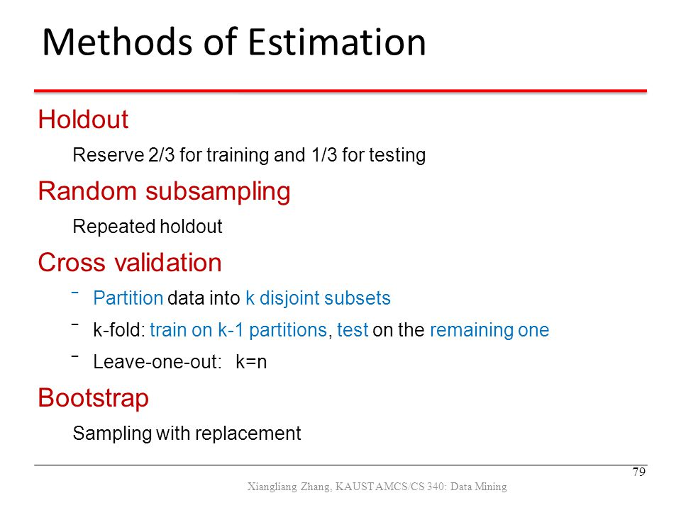 Methods of Estimation Holdout Reserve 2/3 for training and 1/3 for testing Random subsampling Repeated holdout Cross validation ‾Partition data into k