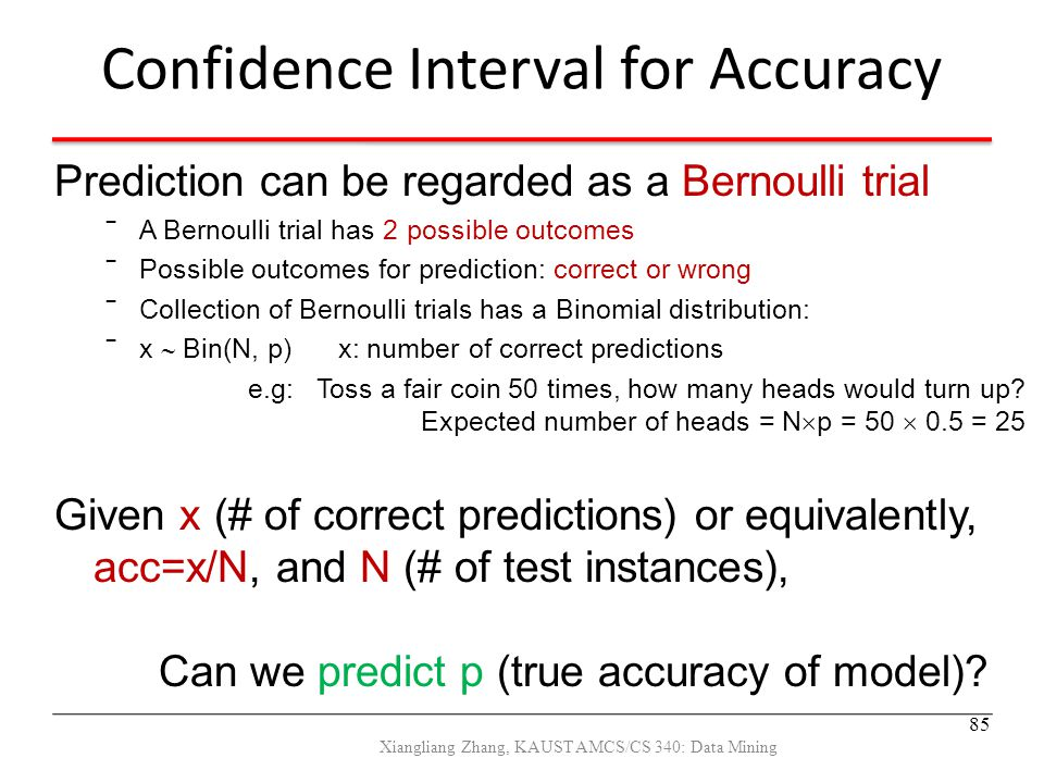 Confidence Interval for Accuracy Prediction can be regarded as a Bernoulli trial ‾A Bernoulli trial has 2 possible outcomes ‾Possible outcomes for pre
