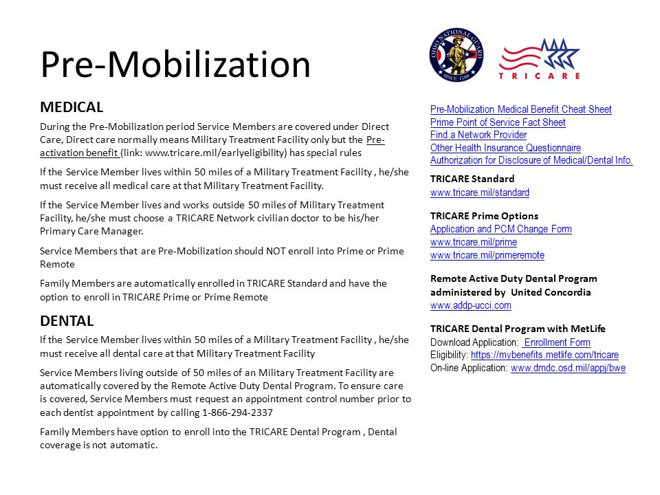 Pre-Mobilization MEDICAL During the Pre-Mobilization period Service Members are covered under Direct Care, Direct care normally means Military Treatment Facility only but the Pre- activation benefit (link: www.tricare.mil/earlyeligibility) has special rules If the Service Member lives within 50 miles of a Military Treatment Facility, he/she must receive all medical care at that Military Treatment Facility.