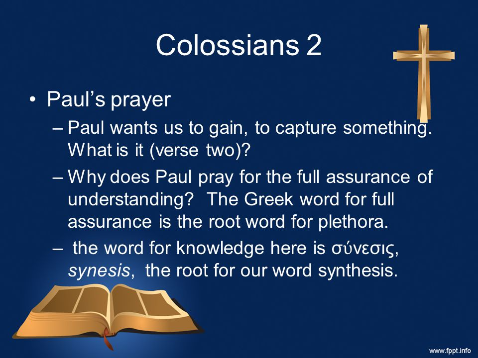 Colossians 2 Paul's prayer –Paul wants us to gain, to capture something. What is it (verse two)? –Why does Paul pray for the full assurance of underst